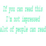 If You Can Read This I'm Not Impressed Alot Of Peo