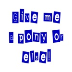Give Me A Pony Or Else