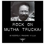 Rock On Mutha Trucka, Sincerely, Pancho Villa