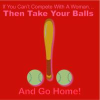 Can't Compete With Woman Take Your Balls & Go Home