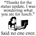 Said No One Ever: Thanks For The Status Update