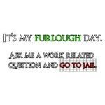 It's my furlough day. Go to jail.