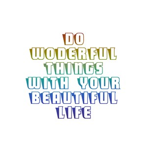 Do Wonderful Things With Your Beautiful Life.