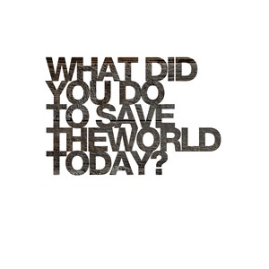 What did you do to save the world today.