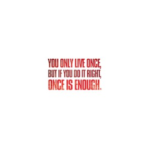 You only live once, but if you do it right, ...