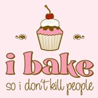 I Bake So I Don't Kill People