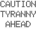 Caution: Tyranny Ahead