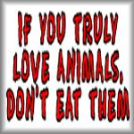 If you truly love animals, don't eat them