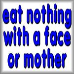 eat nothing with a face or mother