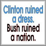 Clinton ruined a dress. Bush ruined a nation.