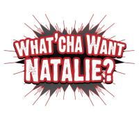 What Cha' Want Natalie?