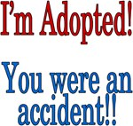 I'm adopted, you were an accident