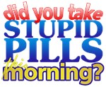 Did You Take Stupid Pills