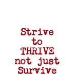 Strive to Thrive not just Survive