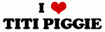 I Love TITI PIGGIE