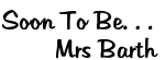 Soon To Be. . .         Mrs Barth