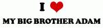 I Love MY BIG BROTHER ADAM