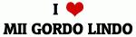 I Love MII GORDO LINDO