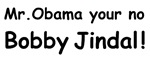 Your no Bobby Jindal