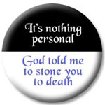 It's nothing personal -- God told me to stone you