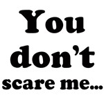 You don't scare me...