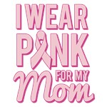 I Wear Pink for My Mom Breast Cancer Awareness