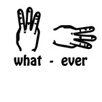 what ever (hand signs)
