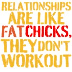 Relationships Are Like Fat Chicks They Don't Work