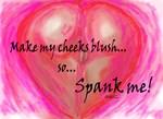 Make my cheeks blush spank me!