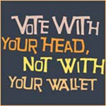 Vote With Your Head, Not With Your Wallet!