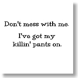 Don't mess with me.  I've got my killin' pants on.