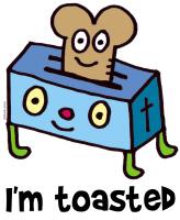 I'm toasted