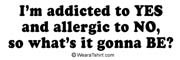 I'm addicted to yes and allergic to no