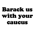Barack us with your caucus