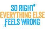 So right everything else feels wrong