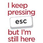 I keep pressing esc but I'm still here