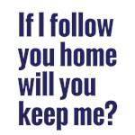 If I follow you home will you keep me