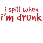 I spill when I'm Drunk