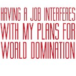 Having a Job interferes with my plans for world do