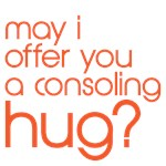 May I offer you a consoling hug? 