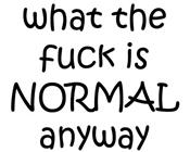 What the fuck is NORMAL anyway