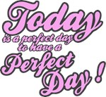 Today is a perfect day to have a perfect day