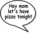 Hey mom let's have pizza tonight