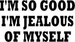 I'M SO GOOD I'M JEALOUS OF MYSELF