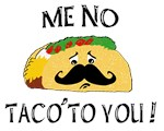 ME NO TACO' TO YOU!