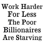 Work Harder For Less Billionaires Are Starving