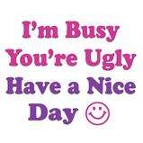 I'm Busy You're Ugly Have a Nice Day T-Shirts Magnets, Stickers, and more!
