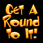 Get a Round To It!