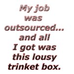 Outsourced. All I got was this lousy box.