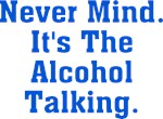 Never Mind. It's The Alcohol Talking